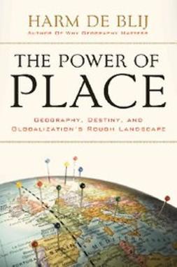 Blij, Harm De - The Power of Place : Geography, Destiny, and Globalization's Rough Landscape, ebook