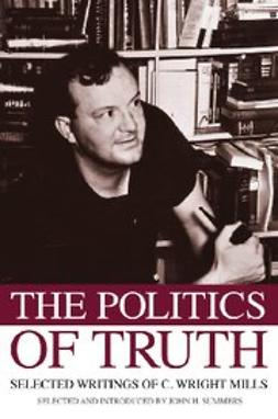 Summers, John H. - The Politics of Truth : Selected Writings of C. Wright Mills, ebook