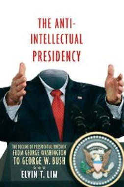Lim, Elvin T. - The Anti-Intellectual Presidency : The Decline of Presidential Rhetoric from George Washington to George W. Bush, ebook