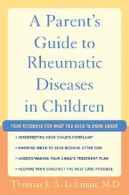 M.D., Thomas J.A. Lehman - A Parent's Guide to Rheumatic Disease in Children, e-bok