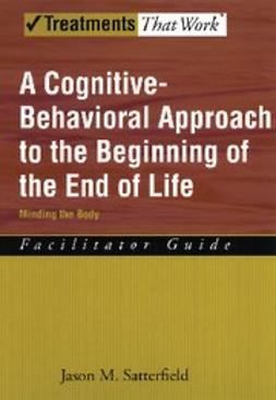 Satterfield, Jason M - A Cognitive-Behavioral Approach to the Beginning of the End of Life Minding the Body, Facilitator Guide, e-bok