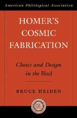 Heiden, Bruce - Homer's Cosmic Fabrication : Choice and Design in the Iliad, ebook
