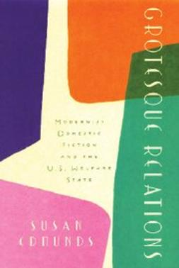 Edmunds, Susan - Grotesque Relations : Modernist Domestic Fiction and the U.S. Welfare State, ebook