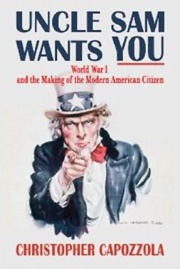 Capozzola, Christopher - Uncle Sam Wants You : World War I and the Making of the Modern American Citizen, ebook