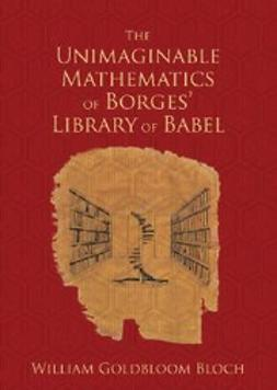 Bloch, William Goldbloom - The Unimaginable Mathematics of Borges' Library of Babel, ebook