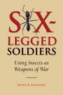 Lockwood, Jeffrey A - Six-Legged Soldiers : Using Insects as Weapons of War, ebook