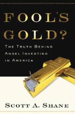 Shane, Scott - Fool's Gold : The Truth Behind Angel Investing in America, e-bok