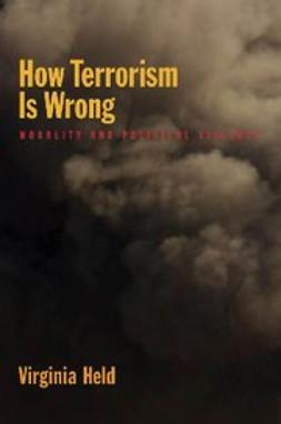 Held, Virginia - How Terrorism Is Wrong : Morality and Political Violence, ebook