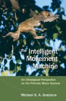 Graziano, Michael - The Intelligent Movement Machine : An Ethological Perspective on the Primate Motor System, ebook