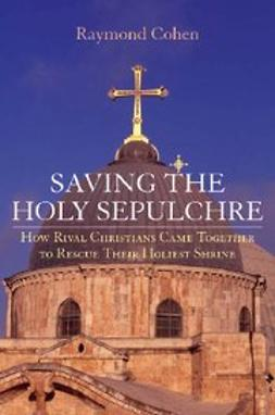 Cohen, Raymond - Saving the Holy Sepulchre : How Rival Christians Came Together to Rescue their Holiest Shrine, ebook
