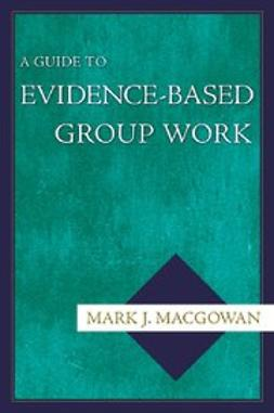 Macgowan, Mark J. - A Guide to Evidence-Based Group Work, ebook