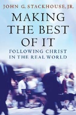 Stackhouse, John G. - Making the Best of It : Following Christ in the Real World, e-kirja