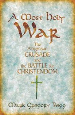 Pegg, Mark Gregory - A Most Holy War : The Albigensian Crusade and the Battle for Christendom, e-bok