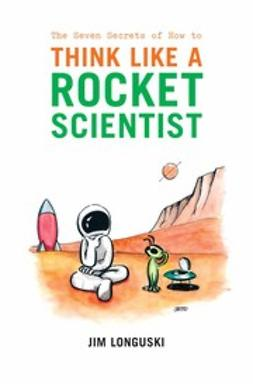 Longuski, Jim - The Seven Secrets of How to Think Like a Rocket Scientist, e-kirja