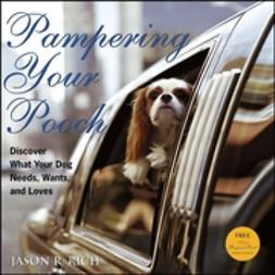 Rich, Jason R. - Pampering Your Pooch: Discover What Your Dog Needs, Wants, and Loves, e-kirja