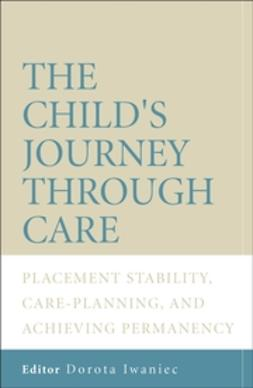 Iwaniec, Dorota - The Child's Journey Through Care: Placement Stability, Care Planning, and Achieving Permanency, ebook
