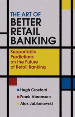Abramson, Frank - The Art of Better Retail Banking: Supportable Predictions on the Future of Retail Banking, e-bok