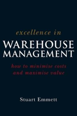 Emmett, Stuart - Excellence in Warehouse Management: How to Minimise Costs and Maximise Value, ebook