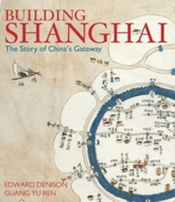 Denison, Edward - Building Shanghai: The Story of China's Gateway, ebook