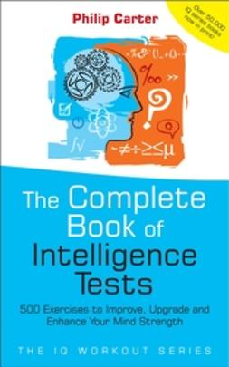 Carter, Philip - The Complete Book of Intelligence Tests: 500 Exercises to Improve, Upgrade and Enhance Your Mind Strength, e-kirja