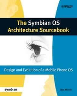 Morris, Ben - The Symbian OS Architecture Sourcebook: Design and Evolution of a Mobile Phone OS, e-bok