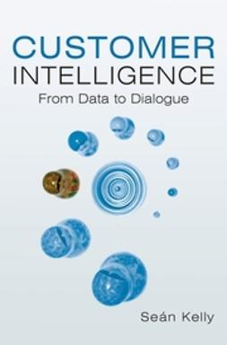 Kelly, Sean - Customer Intelligence: From Data to Dialogue, ebook