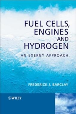 Barclay, Frederick J. - Fuel Cells, Engines and Hydrogen: An Exergy Approach, ebook
