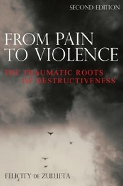 Zulueta, Felicity de - From Pain to Violence: The Traumatic Roots of Destructiveness, ebook