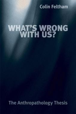 Feltham, Colin - What's Wrong with Us: The Anthropathology Thesis, ebook