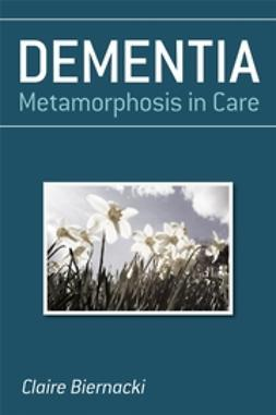 Biernacki, Claire - Dementia: Metamorphosis in Care, ebook