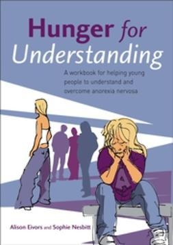 Eivors, Alison - Hunger for Understanding: A Workbook for helping young people to understand and overcome anorexia nervosa, ebook