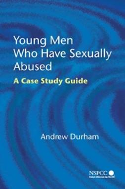 Durham, Andrew - Young Men Who Have Sexually Abused: A Case Study Guide, ebook
