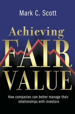 Scott, Mark C. - Achieving Fair Value: How Companies Can Better Manage Their Relationships with Investors, ebook
