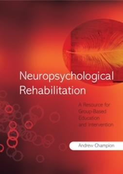Champion, Andrew J. - Neuropsychological Rehabilitation: A Resource for Group-Based Education and Intervention, ebook