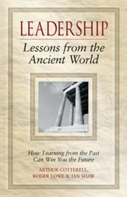 Cotterell, Arthur - Leadership Lessons from the Ancient World: How Learning from the Past Can Win You the Future, ebook