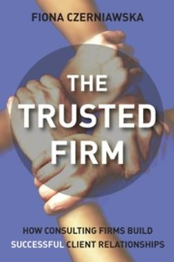 Czerniawska, Fiona - The Trusted Firm: How Consulting Firms Build Successful Client Relationships, ebook