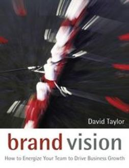 Taylor, David - Brand Vision: How to Energize Your Team to Drive Business Growth, e-bok