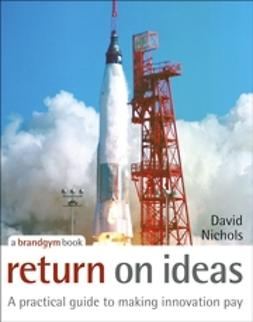 Nichols, David S. - Return on Ideas: A Practical Guide to Making Innovation Pay, ebook