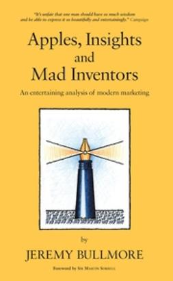 Bullmore, Jeremy - Apples, Insights and Mad Inventors: An Entertaining Analysis of Modern Marketing, ebook