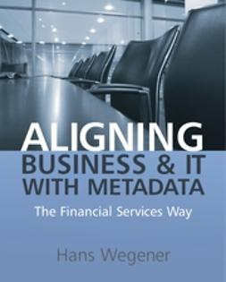 Wegener, Hans - Aligning Business and IT with Metadata: The Financial Services Way, ebook