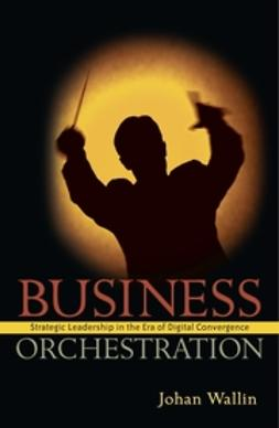 Wallin, Johan - Business Orchestration: Strategic Leadership in the Era of Digital Convergence, e-kirja