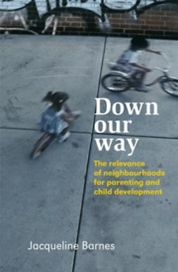 Barnes, Jacqueline - Down Our Way: The Relevance of Neighbourhoods for Parenting and Child Development, ebook