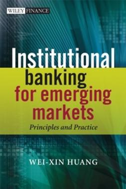 Huang, Wei-Xin - Institutional Banking for Emerging Markets: Principles and Practice, ebook