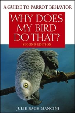 Mancini, Julie Rach - Why Does My Bird Do That: A Guide to Parrot Behavior, ebook