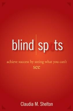 Shelton, Claudia - Blind Spots: Achieve Success by Seeing What You Can't See, ebook