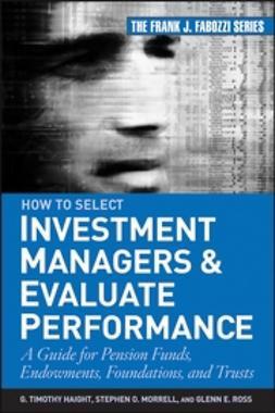 Haight, G. Timothy - How to Select Investment Managers & Evaluate Performance: A Guide for Pension Funds, Endowments, Foundations, and Trusts, ebook
