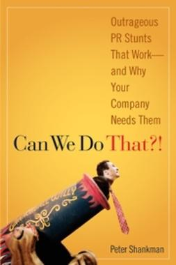 Shankman, Peter - Can We Do That!: Outrageous PR Stunts That Work ? And Why Your Company Needs Them, ebook