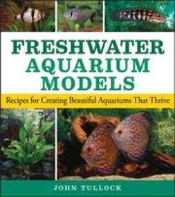 Tullock, John H. - Freshwater Aquarium Models: Recipes for Creating Beautiful Aquariums That Thrive, ebook