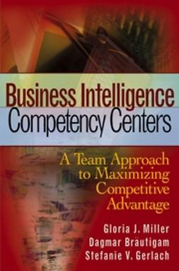 Miller, Gloria J. - Business Intelligence Competency Centers: A Team Approach to Maximizing Competitive Advantage, ebook