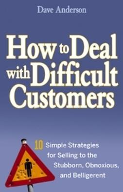 Anderson, Dave - How to Deal with Difficult Customers: 10 Simple Strategies for Selling to the Stubborn, Obnoxious, and Belligerent, ebook